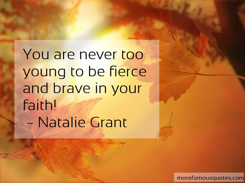 Natalie Grant Quotes: You are never too young to be fierce and