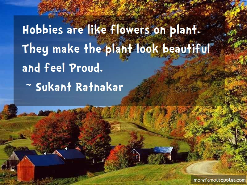 Sukant Ratnakar Quotes: Hobbies Are Like Flowers On Plant They