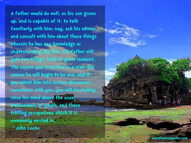 John Locke Quotes: A father would do well as his son grows