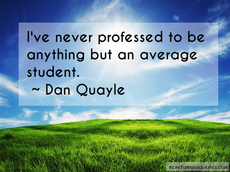 Dan Quayle Quotes: Ive never professed to be anything but