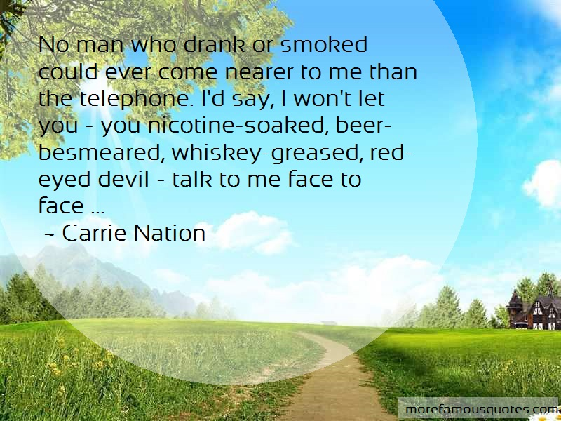 Carrie Nation Quotes: No Man Who Drank Or Smoked Could Ever