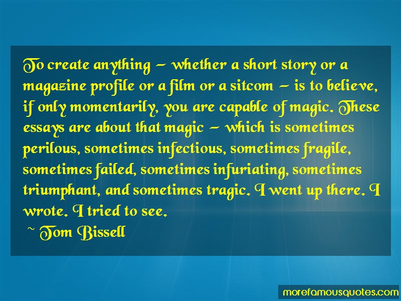 Tom Bissell Quotes: To Create Anything Whether A Short Story