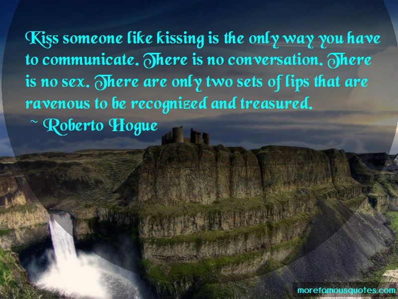 Roberto Hogue Quotes: Kiss someone like kissing is the only