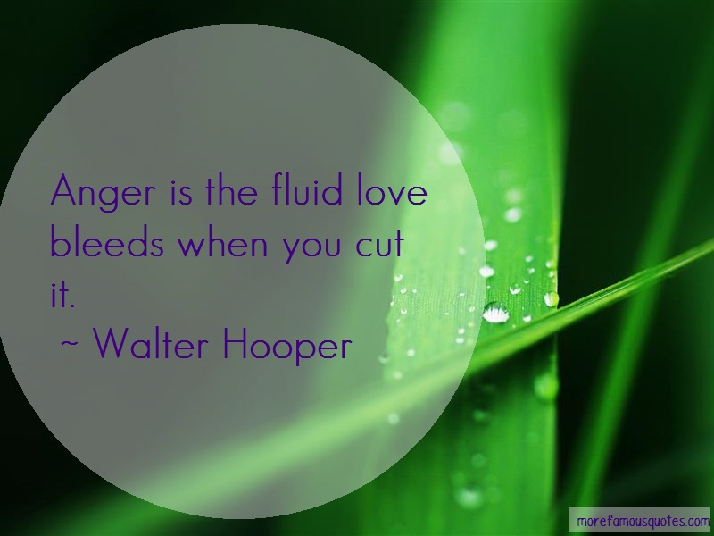 Walter Hooper Quotes: Anger Is The Fluid Love Bleeds When You