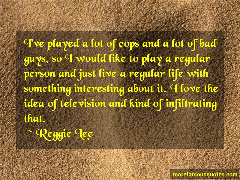 Reggie Lee Quotes: Ive played a lot of cops and a lot of