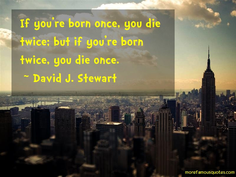 David J. Stewart Quotes: If Youre Born Once You Die Twice But If