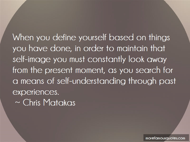 Chris Matakas Quotes: When You Define Yourself Based On Things