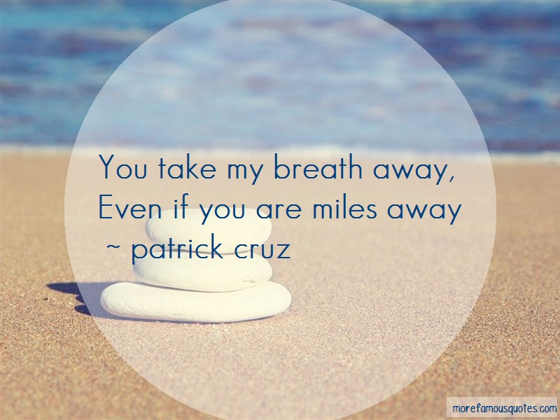 Patrick Cruz Quotes: You Take My Breath Away Even If You Are
