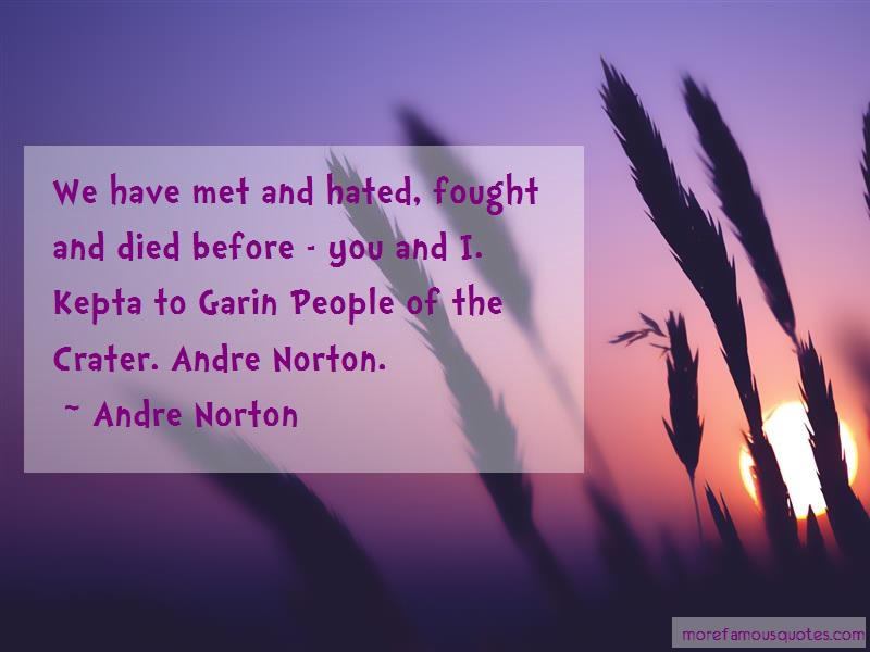 Andre Norton Quotes: We Have Met And Hated Fought And Died