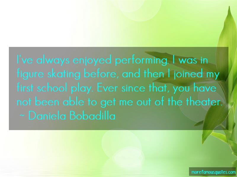 Daniela Bobadilla Quotes: Ive always enjoyed performing i was in