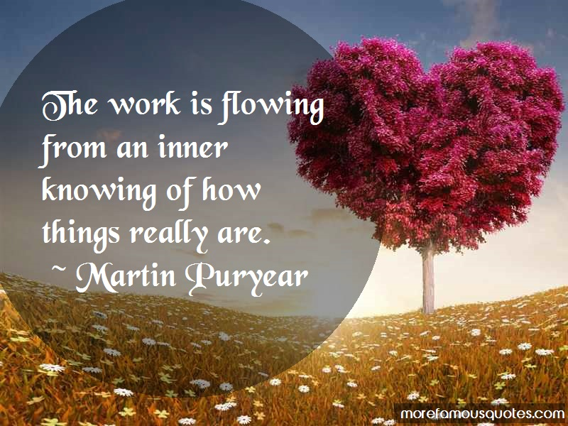 Martin Puryear Quotes: The work is flowing from an inner