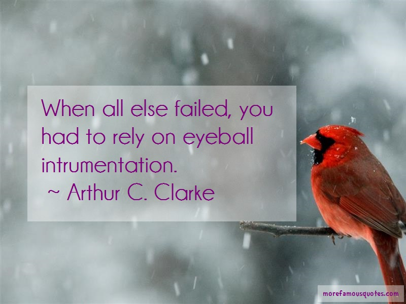 Arthur C. Clarke Quotes: When all else failed you had to rely on