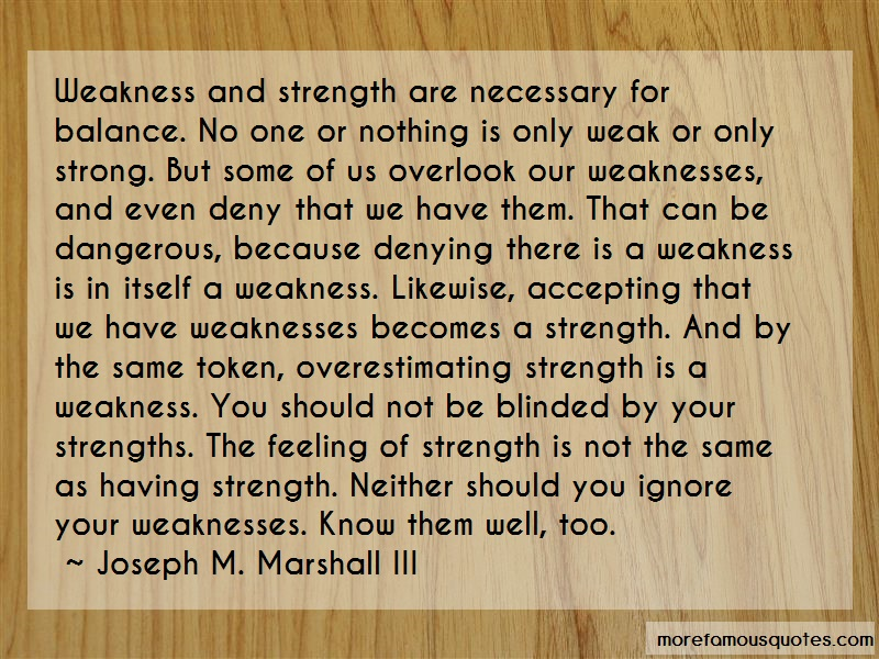 Joseph M. Marshall III Quotes: Weakness and strength are necessary for