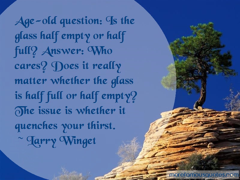 Larry Winget Quotes: Age Old Question Is The Glass Half Empty