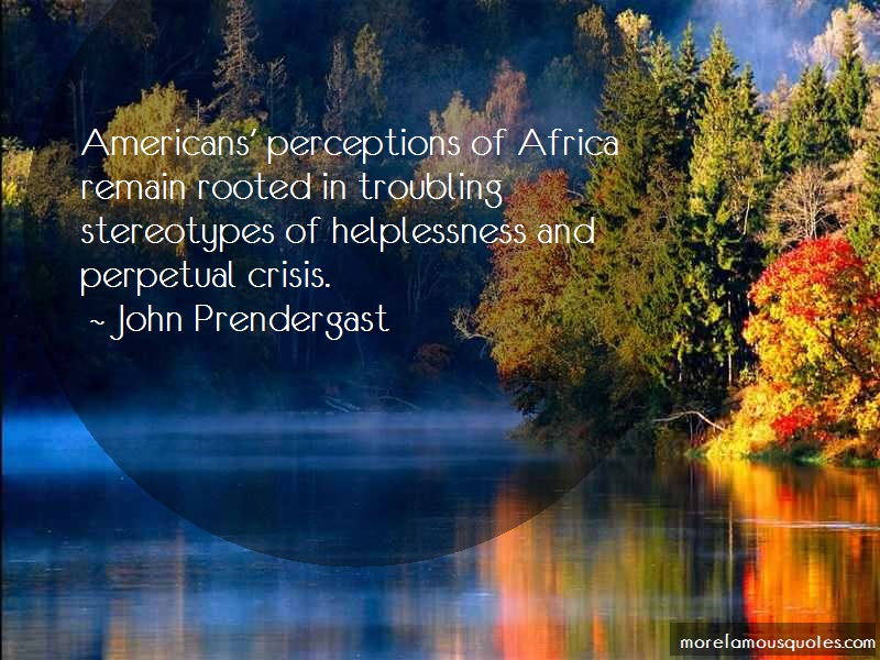 John Prendergast Quotes: Americans perceptions of africa remain