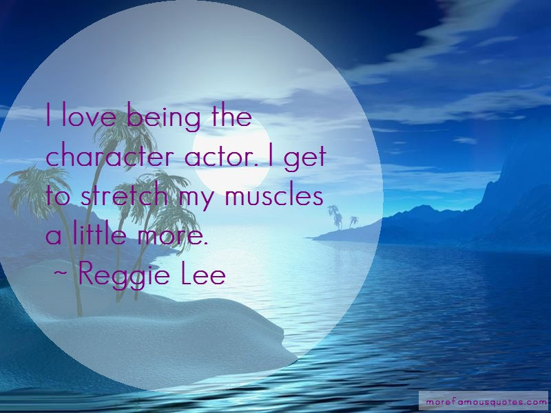 Reggie Lee Quotes: I love being the character actor i get