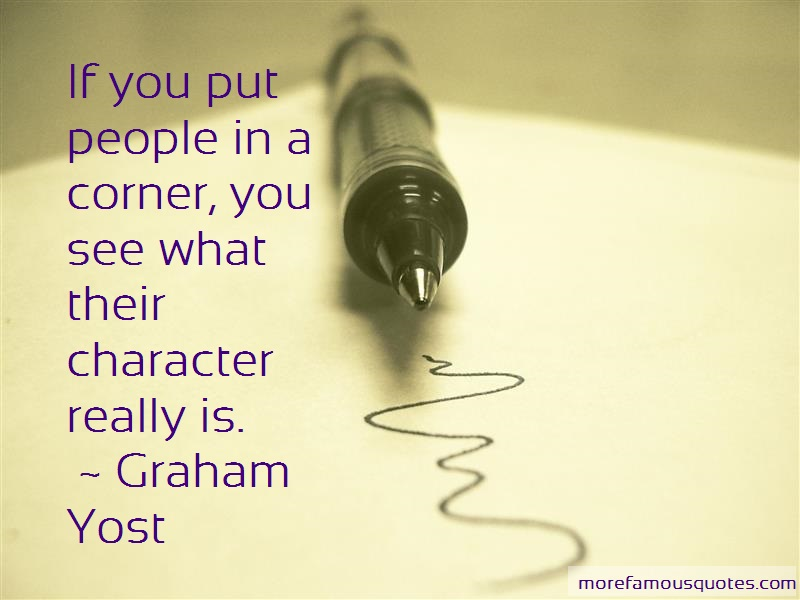 Graham Yost Quotes: If you put people in a corner you see