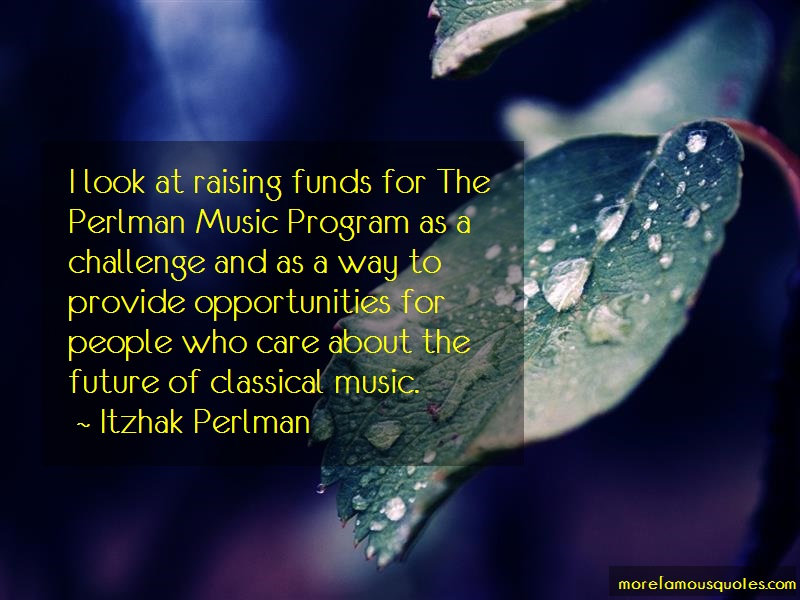 Itzhak Perlman Quotes: I look at raising funds for the perlman