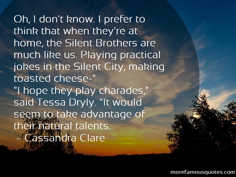 Cassandra Clare Quotes: Oh i dont know i prefer to think that