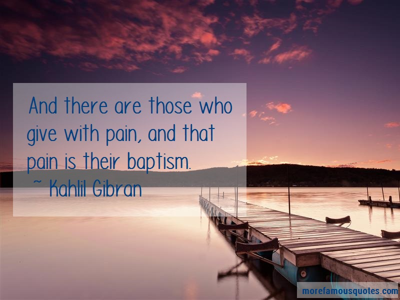 Kahlil Gibran Quotes: And there are those who give with pain