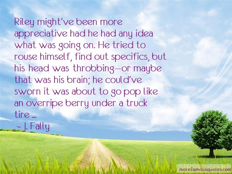 J. Fally Quotes: Riley mightve been more appreciative had