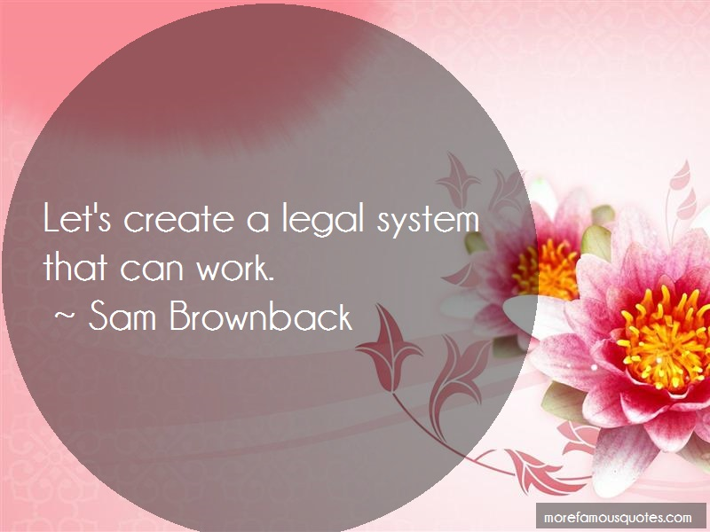 Sam Brownback Quotes: Lets Create A Legal System That Can Work