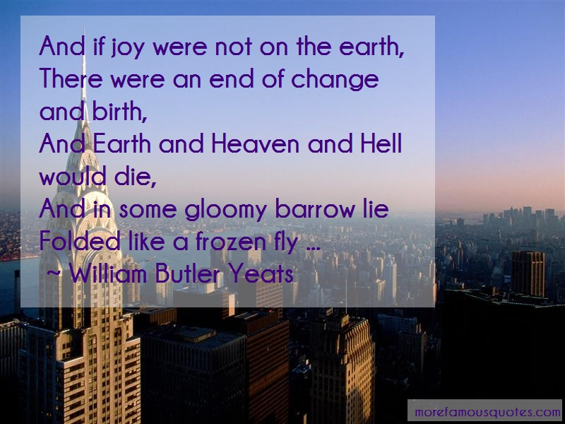 William Butler Yeats Quotes: And if joy were not on the earth there