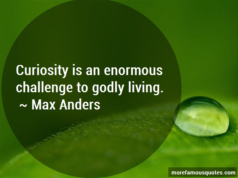 Max Anders Quotes: Curiosity Is An Enormous Challenge To