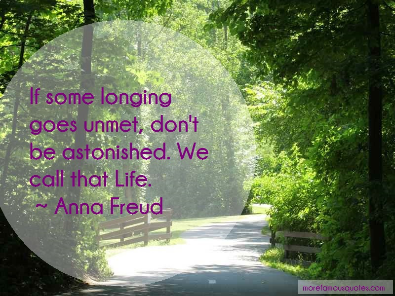 Anna Freud Quotes: If some longing goes unmet dont be