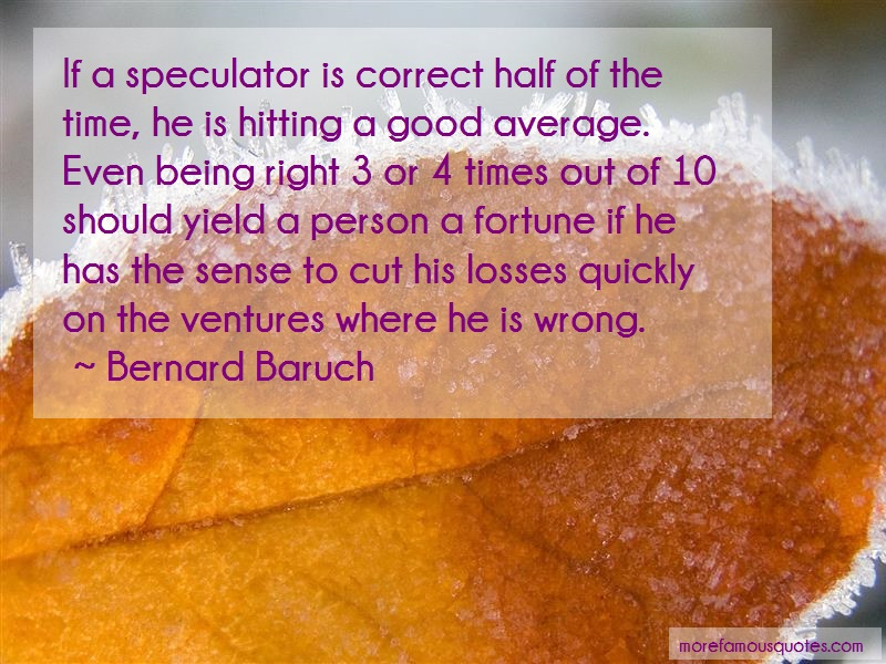 Bernard Baruch Quotes: If a speculator is correct half of the