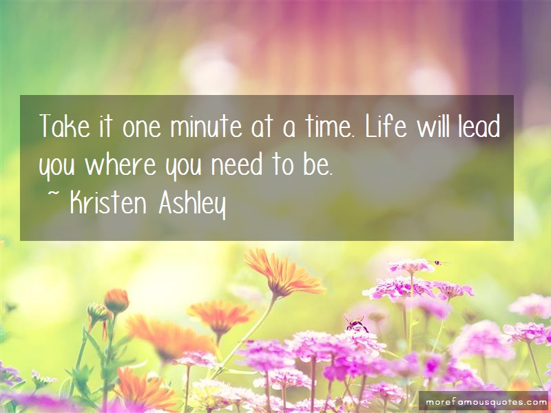 Kristen Ashley Quotes: Take it one minute at a time life will
