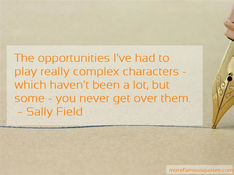 Sally Field Quotes: The opportunities ive had to play really