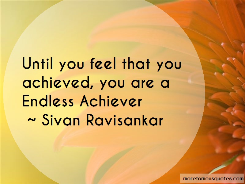 Sivan Ravisankar Quotes: Until You Feel That You Achieved You Are