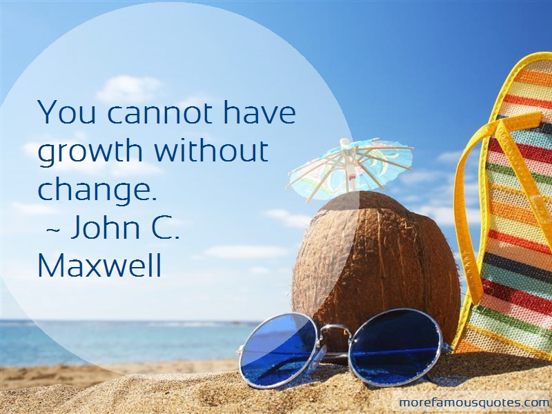 John C. Maxwell Quotes: You cannot have growth without change