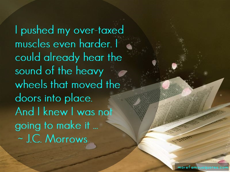 J.C. Morrows Quotes: I pushed my over taxed muscles even