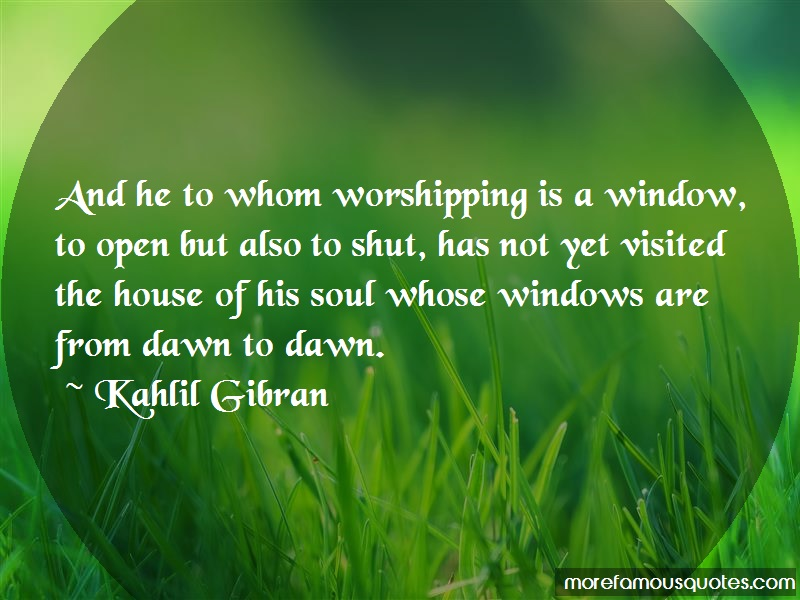 Kahlil Gibran Quotes: And he to whom worshipping is a window