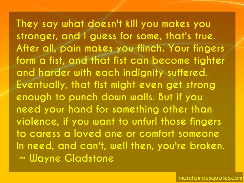 Wayne Gladstone Quotes: They say what doesnt kill you makes you