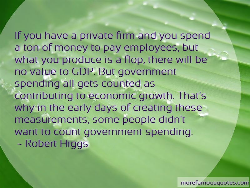 Robert Higgs Quotes: If You Have A Private Firm And You Spend