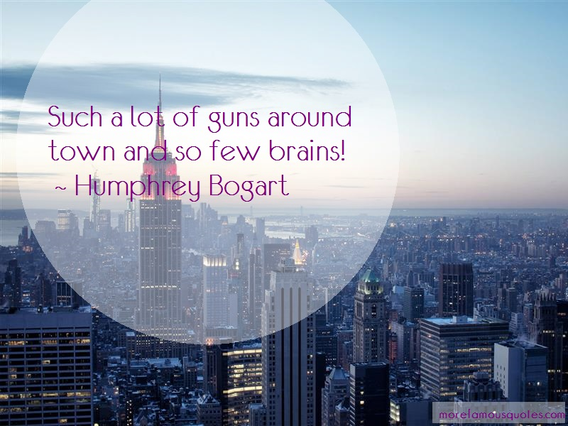 Humphrey Bogart Quotes: Such A Lot Of Guns Around Town And So