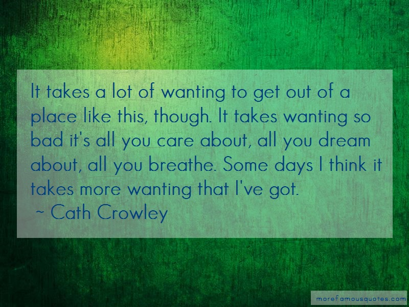 Cath Crowley Quotes: It Takes A Lot Of Wanting To Get Out Of