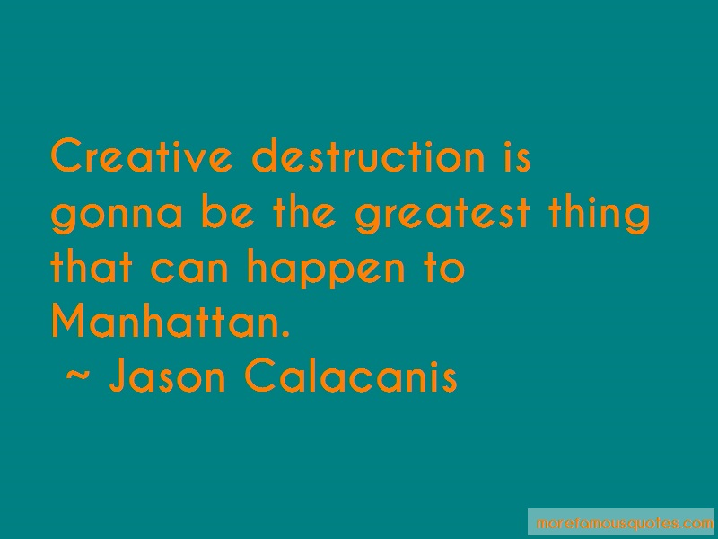 Jason Calacanis Quotes: Creative destruction is gonna be the