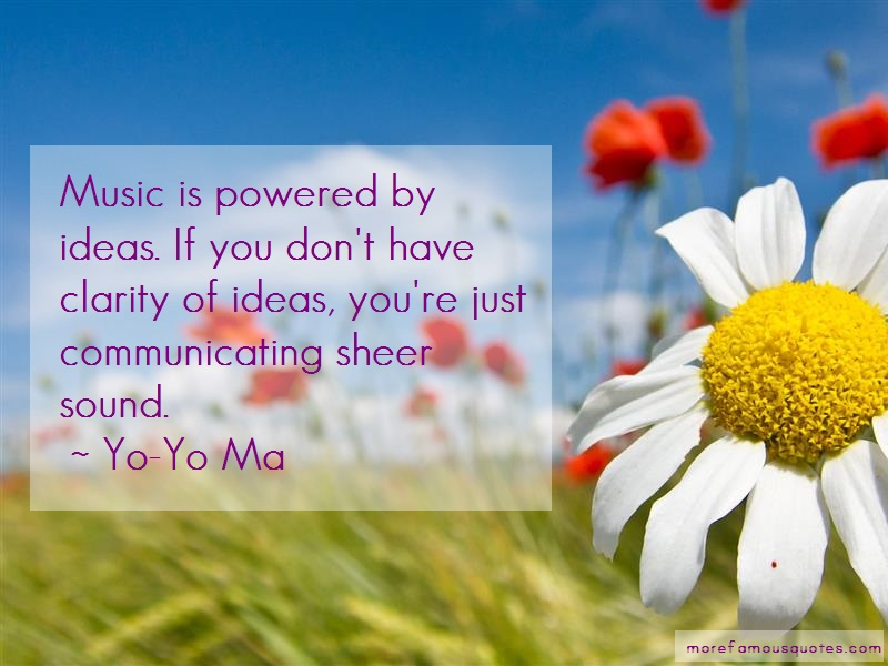 Yo-Yo Ma Quotes: Music Is Powered By Ideas If You Dont