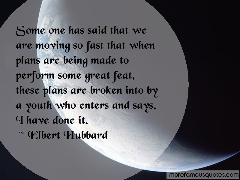 Elbert Hubbard Quotes: Some one has said that we are moving so