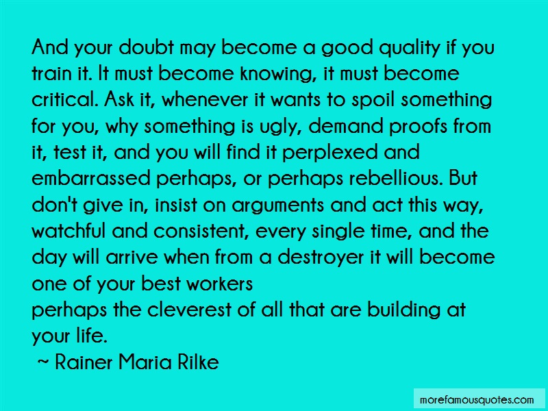 Rainer Maria Rilke Quotes: And your doubt may become a good quality