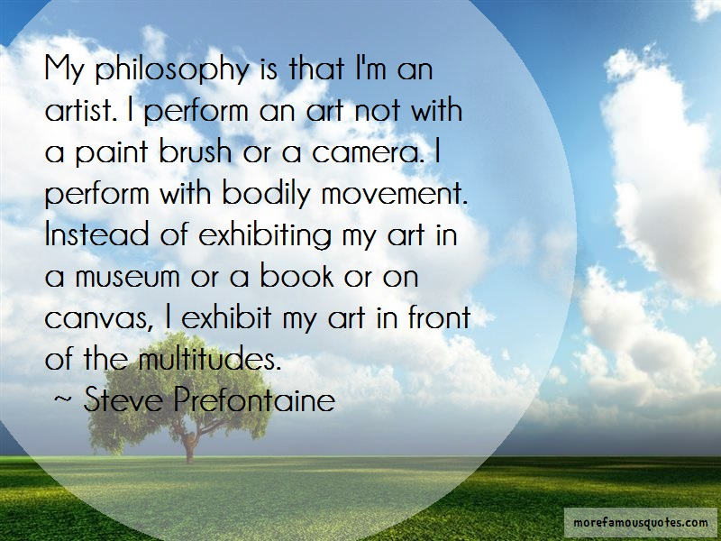 Steve Prefontaine Quotes: My philosophy is that im an artist i