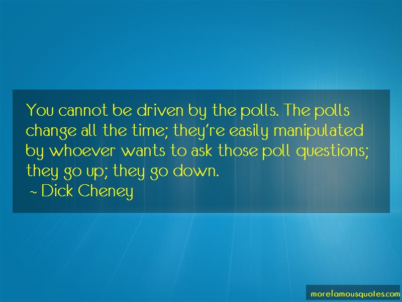 Dick Cheney Quotes: You cannot be driven by the polls the