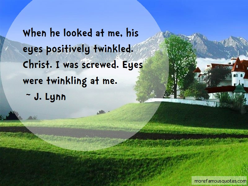 J. Lynn Quotes: When he looked at me his eyes positively