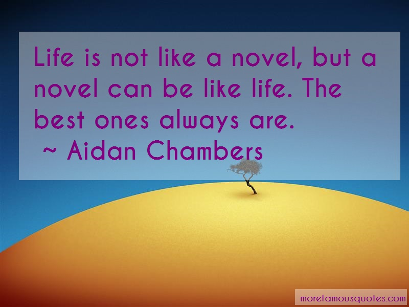 Aidan Chambers Quotes: Life is not like a novel but a novel can