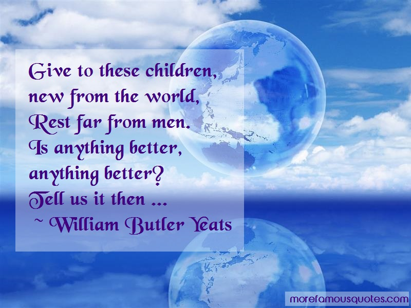 William Butler Yeats Quotes: Give to these children new from the