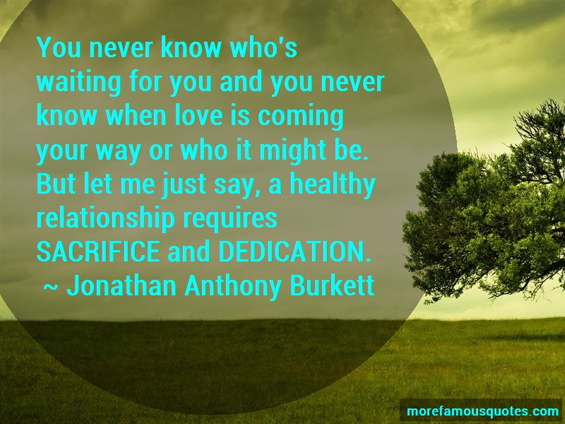 Jonathan Anthony Burkett Quotes: You Never Know Whos Waiting For You And